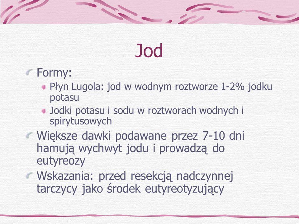Jod Formy: Płyn Lugola: jod w wodnym roztworze 1-2% jodku potasu Jodki potasu i sodu w roztworach wodnych i spirytusowych Większe dawki podawane przez