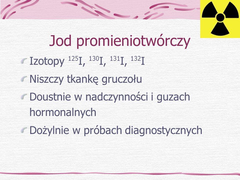 Jod promieniotwórczy Izotopy 125 I, 130 I, 131 I, 132 I Niszczy tkankę gruczołu Doustnie w nadczynności i guzach hormonalnych Dożylnie w próbach diagn