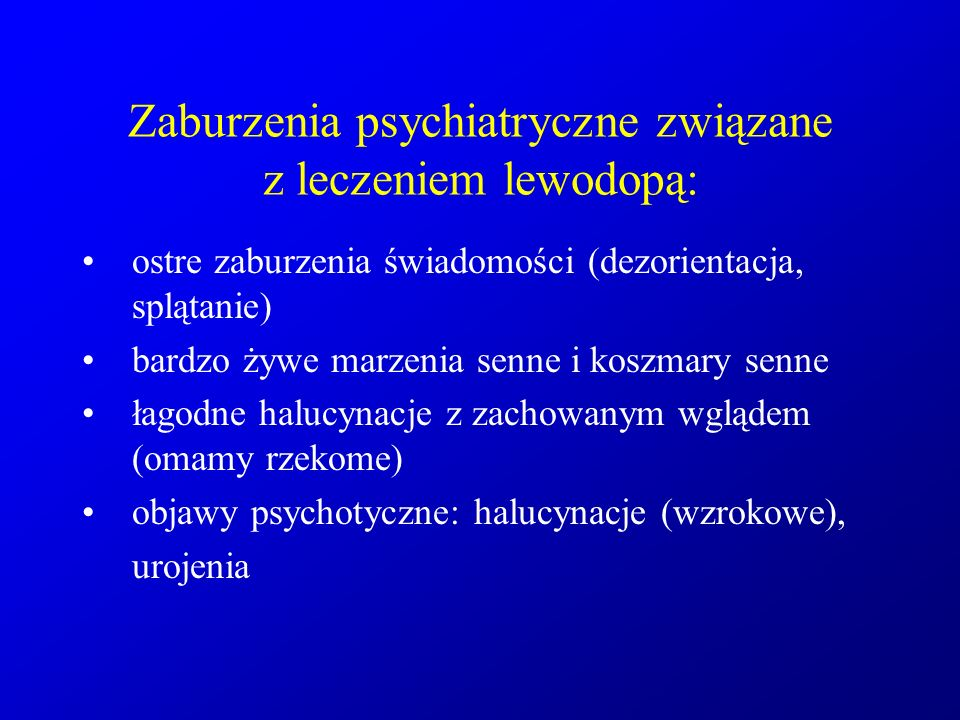 Zaburzenia psychiatryczne związane z leczeniem lewodopą: ostre zaburzenia świadomości (dezorientacja, splątanie) bardzo żywe marzenia senne i koszmary