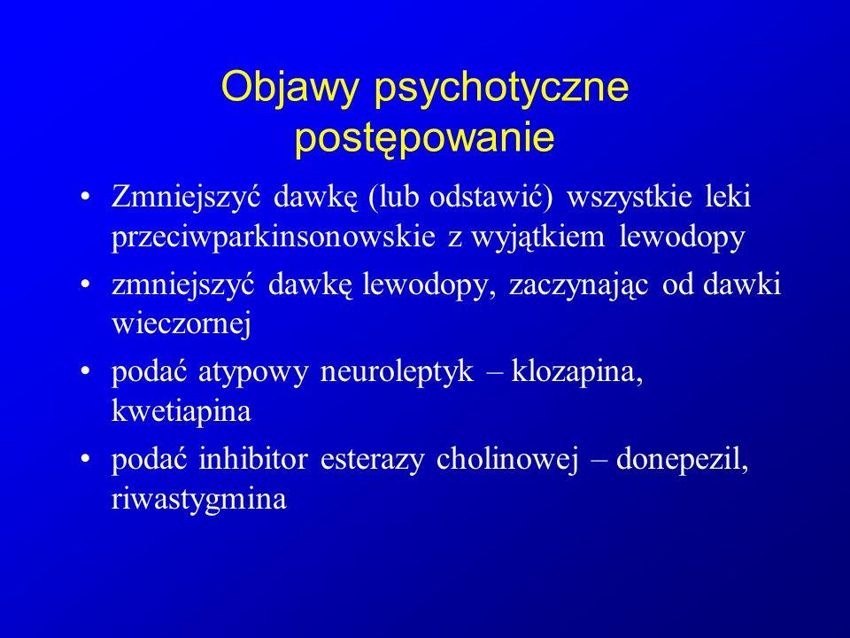 Objawy psychotyczne postępowanie Zmniejszyć dawkę (lub odstawić) wszystkie leki przeciwparkinsonowskie z wyjątkiem lewodopy zmniejszyć dawkę lewodopy,