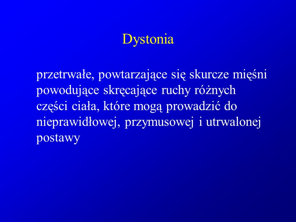 Dystonia przetrwałe, powtarzające się skurcze mięśni powodujące skręcające ruchy różnych części ciała, które mogą prowadzić do nieprawidłowej, przymus