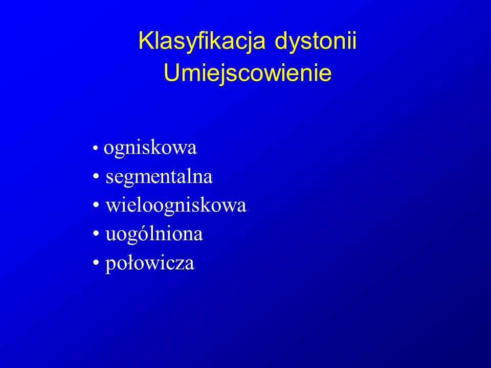 Klasyfikacja dystonii Umiejscowienie ogniskowa segmentalna wieloogniskowa uogólniona połowicza