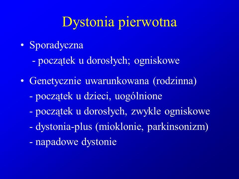 Dystonia pierwotna Sporadyczna - początek u dorosłych; ogniskowe Genetycznie uwarunkowana (rodzinna) - początek u dzieci, uogólnione - początek u doro