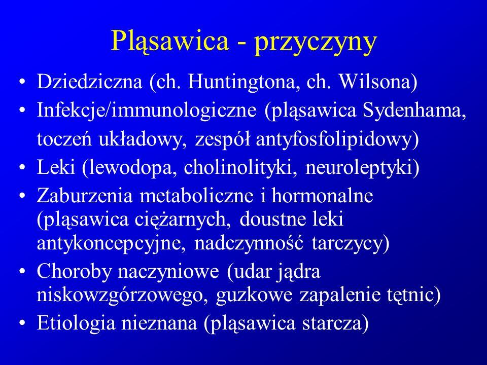 Pląsawica - przyczyny Dziedziczna (ch. Huntingtona, ch. Wilsona) Infekcje/immunologiczne (pląsawica Sydenhama, toczeń układowy, zespół antyfosfolipido