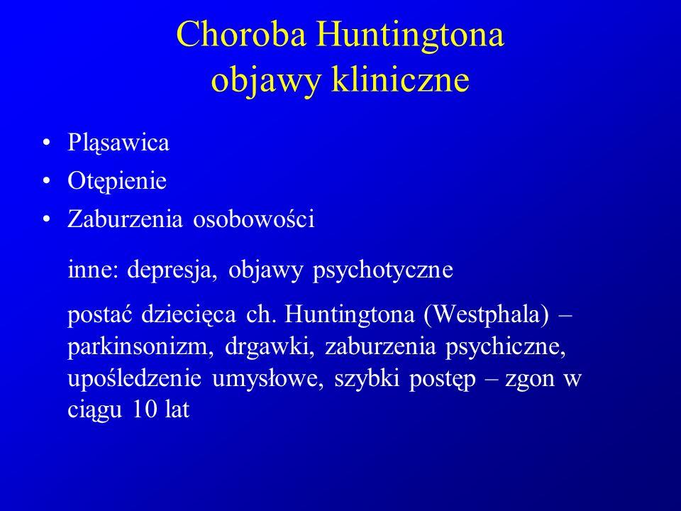 Choroba Huntingtona objawy kliniczne Pląsawica Otępienie Zaburzenia osobowości inne: depresja, objawy psychotyczne postać dziecięca ch. Huntingtona (W