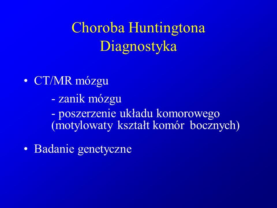 Choroba Huntingtona Diagnostyka CT/MR mózgu - zanik mózgu - poszerzenie układu komorowego (motylowaty kształt komór bocznych) Badanie genetyczne
