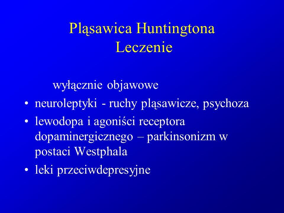 Pląsawica Huntingtona Leczenie wyłącznie objawowe neuroleptyki - ruchy pląsawicze, psychoza lewodopa i agoniści receptora dopaminergicznego – parkinso