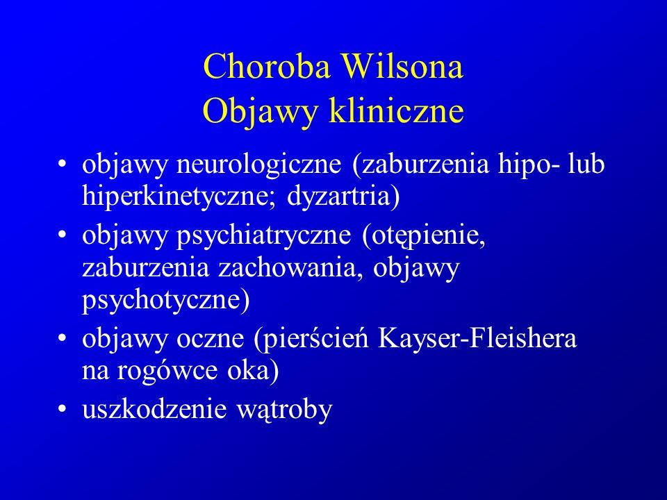 Choroba Wilsona Objawy kliniczne objawy neurologiczne (zaburzenia hipo- lub hiperkinetyczne; dyzartria) objawy psychiatryczne (otępienie, zaburzenia z