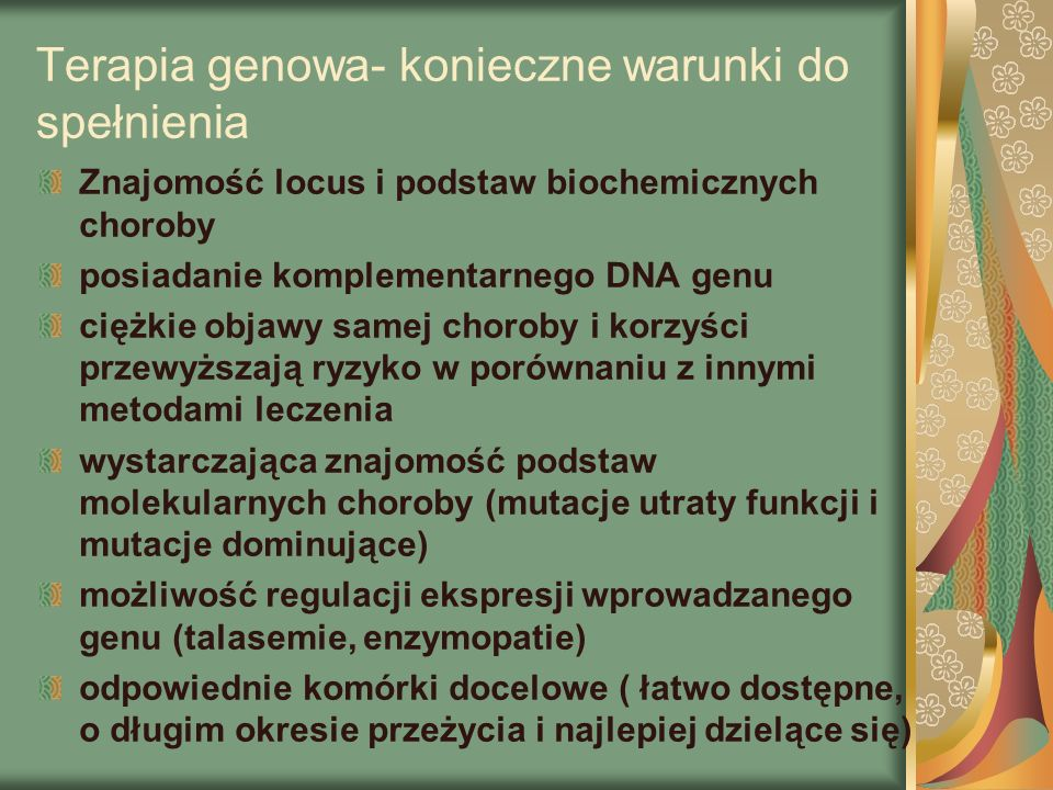 Terapia genowa- konieczne warunki do spełnienia Znajomość locus i podstaw biochemicznych choroby posiadanie komplementarnego DNA genu ciężkie objawy samej choroby i korzyści przewyższają ryzyko w porównaniu z innymi metodami leczenia wystarczająca znajomość podstaw molekularnych choroby (mutacje utraty funkcji i mutacje dominujące) możliwość regulacji ekspresji wprowadzanego genu (talasemie, enzymopatie) odpowiednie komórki docelowe ( łatwo dostępne, o długim okresie przeżycia i najlepiej dzielące się)