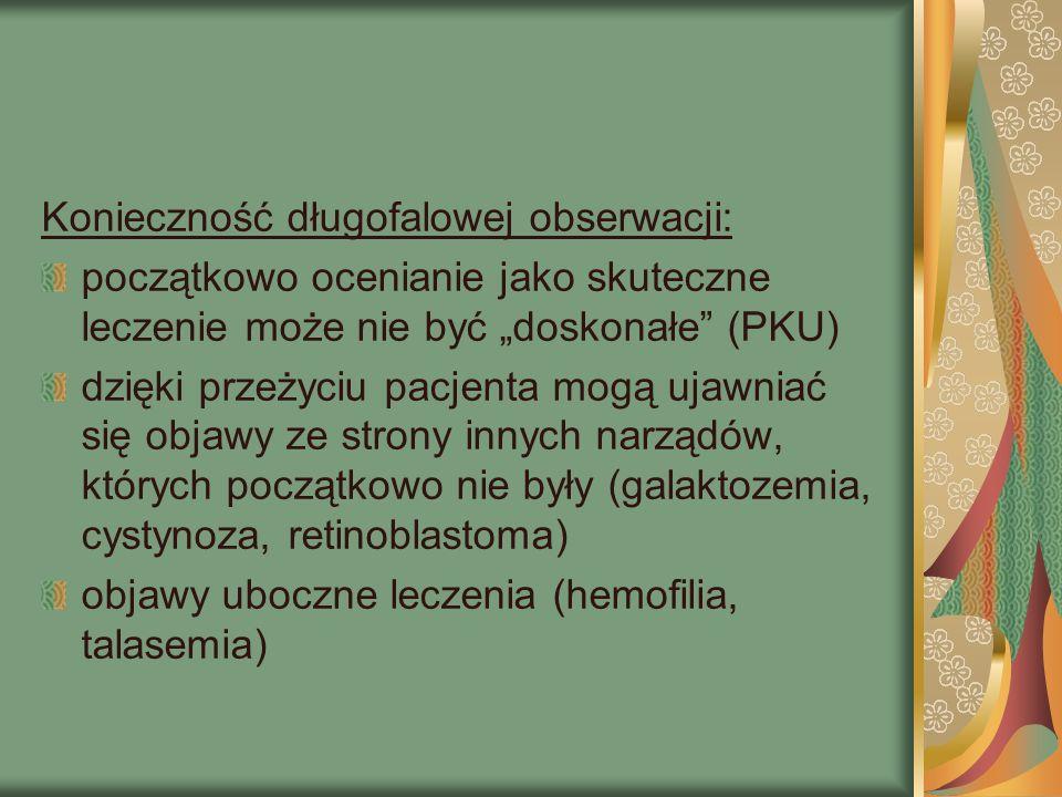 """Konieczność długofalowej obserwacji: początkowo ocenianie jako skuteczne leczenie może nie być """"doskonałe (PKU) dzięki przeżyciu pacjenta mogą ujawniać się objawy ze strony innych narządów, których początkowo nie były (galaktozemia, cystynoza, retinoblastoma) objawy uboczne leczenia (hemofilia, talasemia)"""