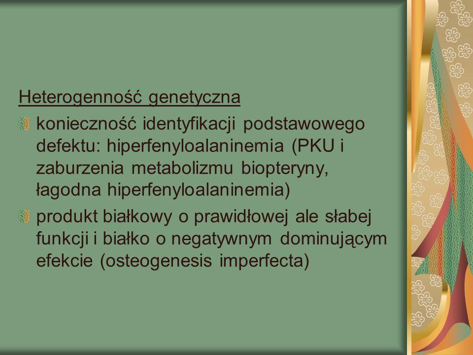 Heterogenność genetyczna konieczność identyfikacji podstawowego defektu: hiperfenyloalaninemia (PKU i zaburzenia metabolizmu biopteryny, łagodna hiperfenyloalaninemia) produkt białkowy o prawidłowej ale słabej funkcji i białko o negatywnym dominującym efekcie (osteogenesis imperfecta)