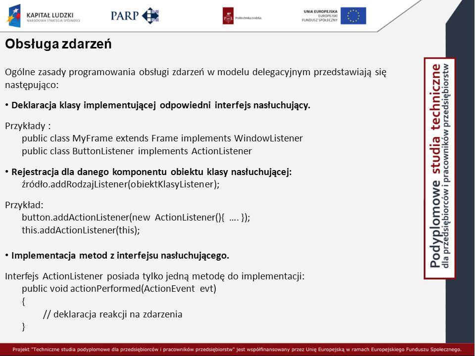 Obsługa zdarzeń Ogólne zasady programowania obsługi zdarzeń w modelu delegacyjnym przedstawiają się następująco: Deklaracja klasy implementującej odpo