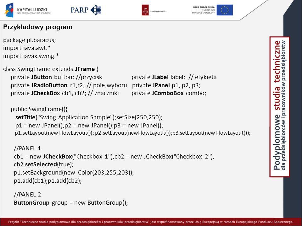 Przykładowy program package pl.baracus; import java.awt.* import javax.swing.* class SwingFrame extends JFrame { private JButton button; //przycisk pr