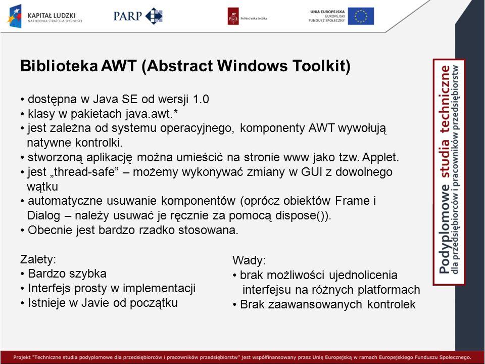 Biblioteka AWT (Abstract Windows Toolkit) dostępna w Java SE od wersji 1.0 klasy w pakietach java.awt.* jest zależna od systemu operacyjnego, komponen