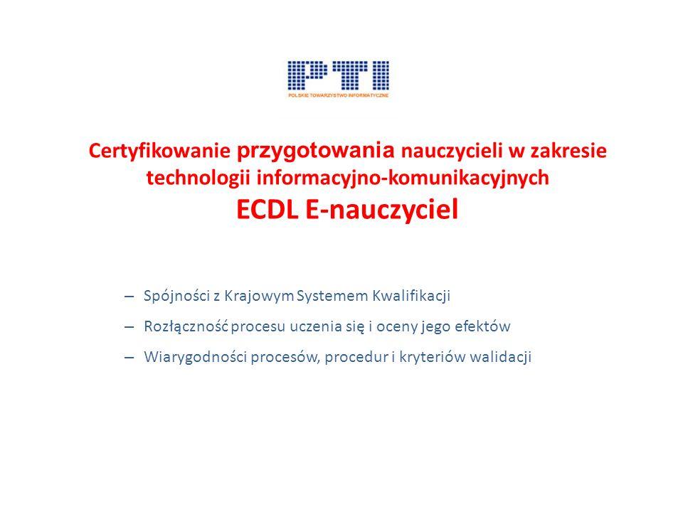 Certyfikowanie przygotowania nauczycieli w zakresie technologii informacyjno-komunikacyjnych ECDL E-nauczyciel – Spójności z Krajowym Systemem Kwalifikacji – Rozłączność procesu uczenia się i oceny jego efektów – Wiarygodności procesów, procedur i kryteriów walidacji