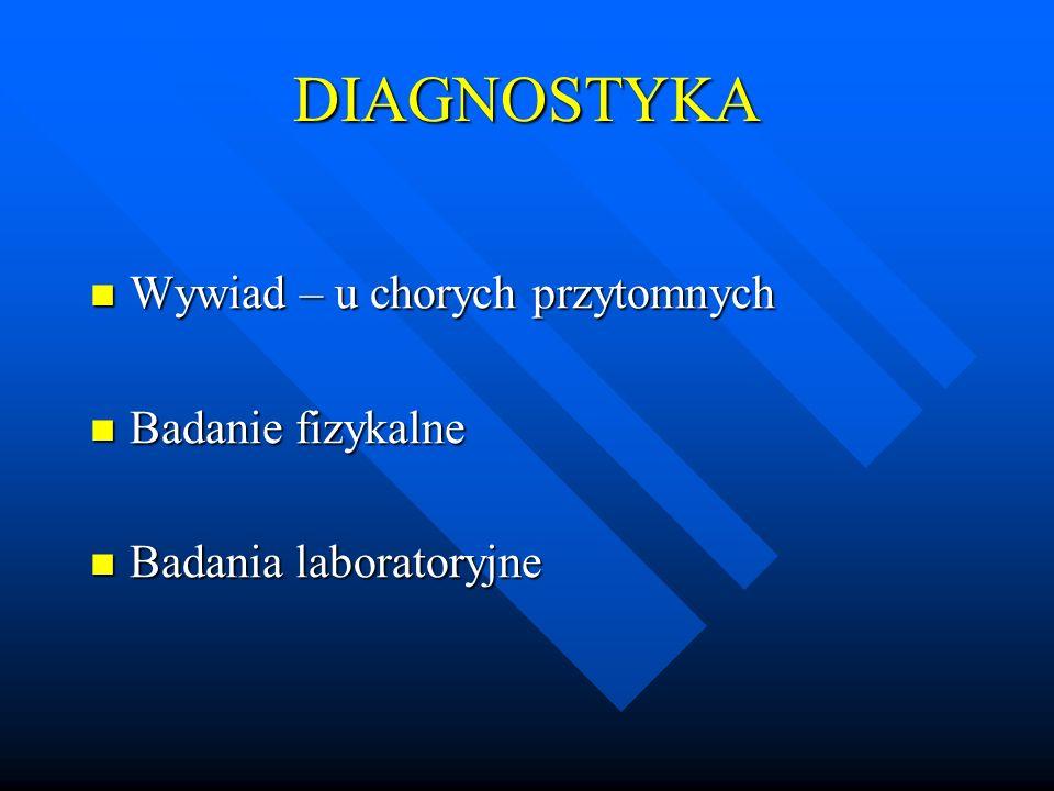 DIAGNOSTYKA Wywiad – u chorych przytomnych Wywiad – u chorych przytomnych Badanie fizykalne Badanie fizykalne Badania laboratoryjne Badania laboratory