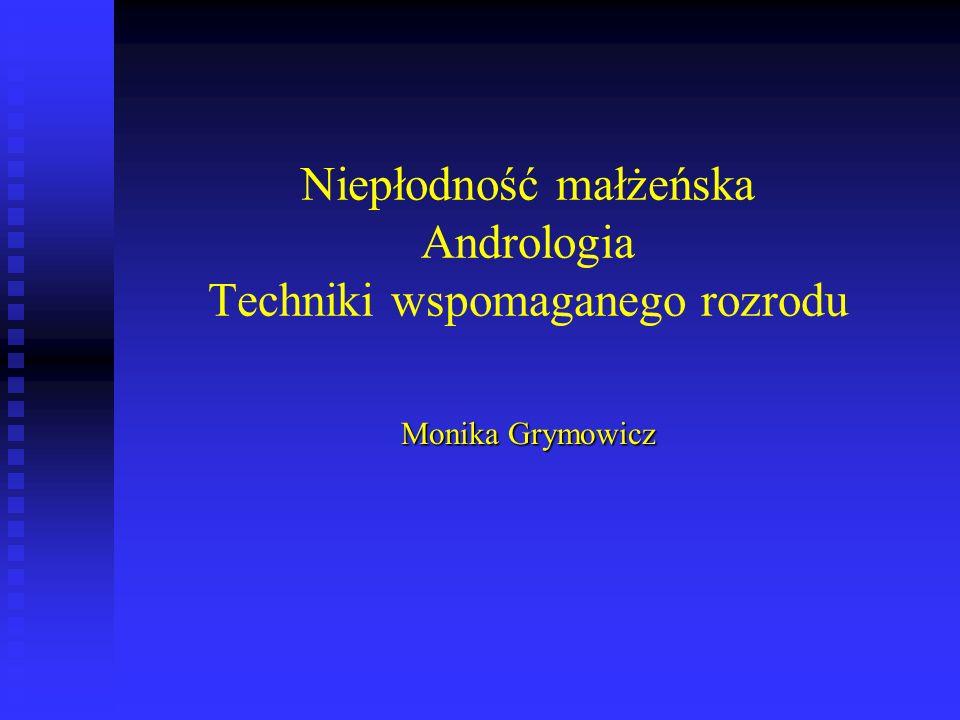 Niepłodność małżeńska Andrologia Techniki wspomaganego rozrodu Monika Grymowicz