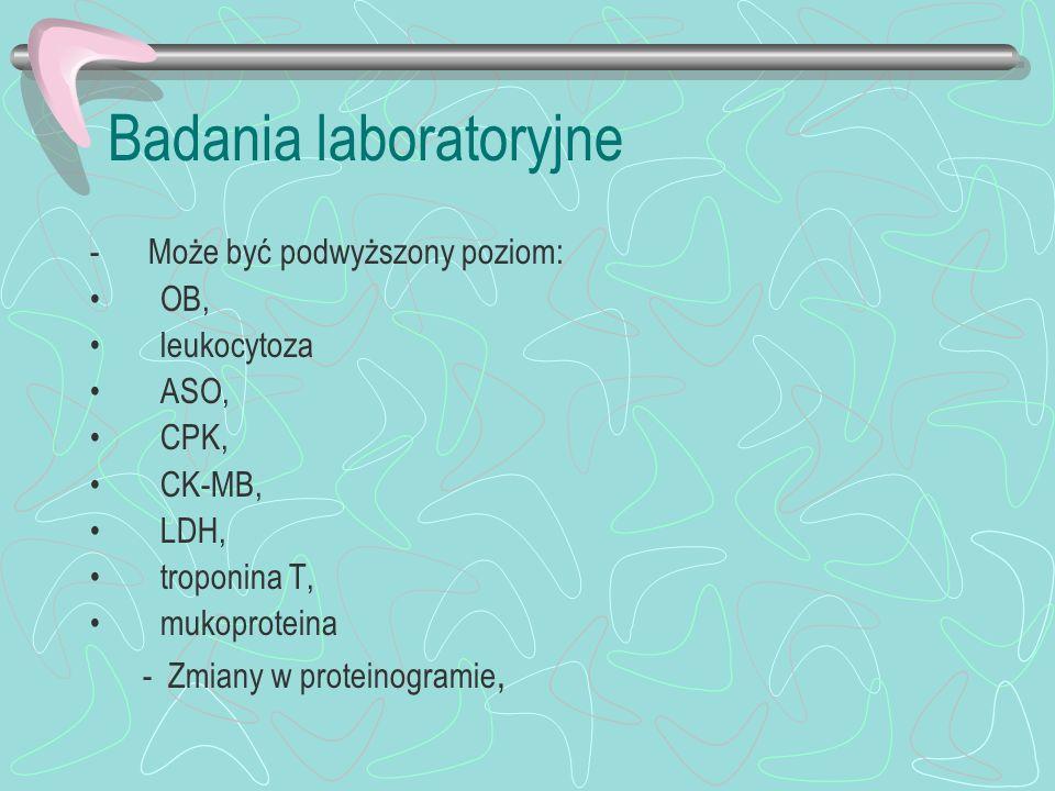 Badania laboratoryjne - Może być podwyższony poziom: OB, leukocytoza ASO, CPK, CK-MB, LDH, troponina T, mukoproteina - Zmiany w proteinogramie,
