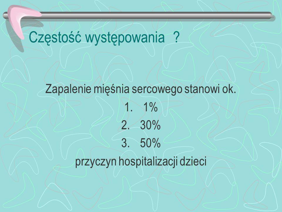 Częstość występowania ? Zapalenie mięśnia sercowego stanowi ok. 1.1% 2.30% 3.50% przyczyn hospitalizacji dzieci