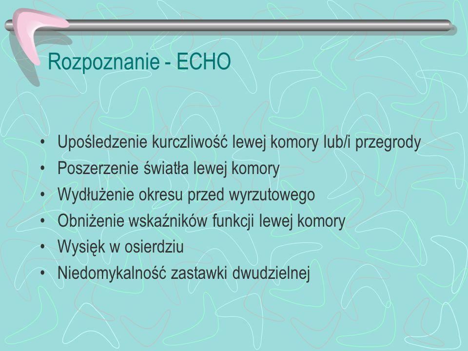 Rozpoznanie - ECHO Upośledzenie kurczliwość lewej komory lub/i przegrody Poszerzenie światła lewej komory Wydłużenie okresu przed wyrzutowego Obniżeni