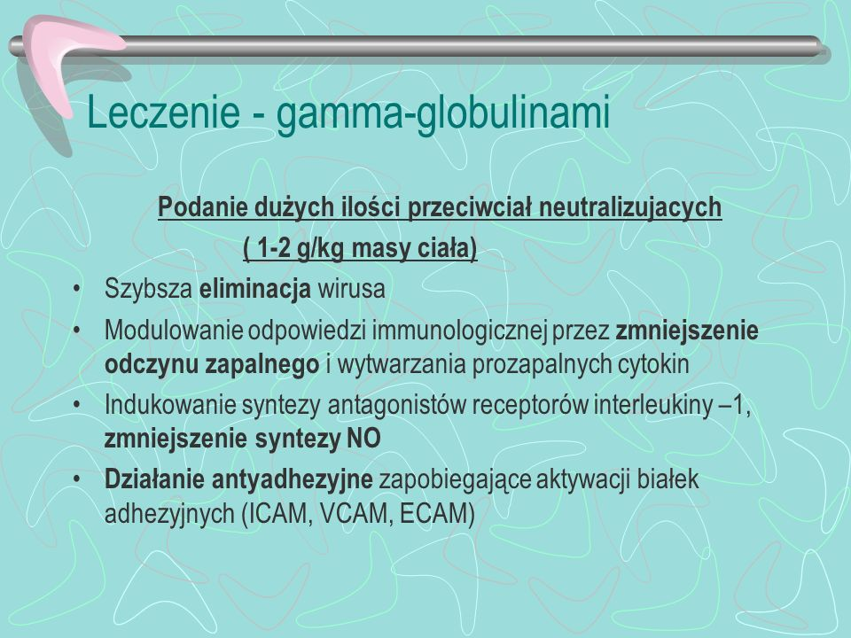 Leczenie - gamma-globulinami Podanie dużych ilości przeciwciał neutralizujacych ( 1-2 g/kg masy ciała) Szybsza eliminacja wirusa Modulowanie odpowiedz