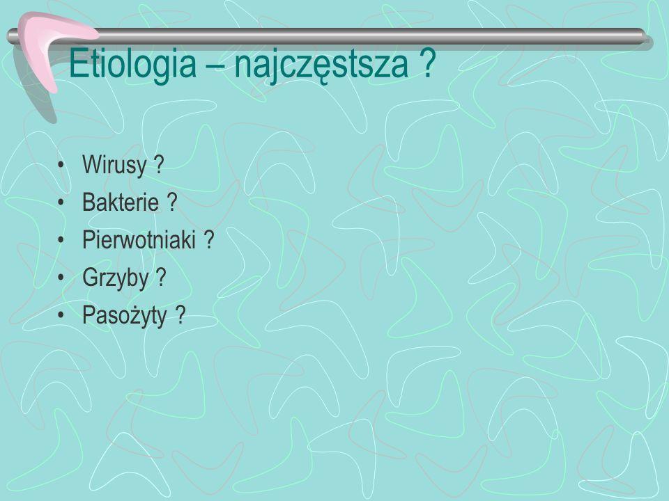 Etiologia – najczęstsza ? Wirusy ? Bakterie ? Pierwotniaki ? Grzyby ? Pasożyty ?
