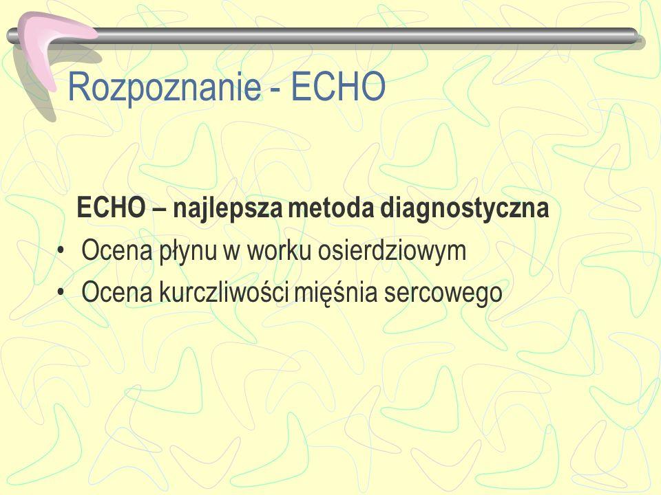 Rozpoznanie - ECHO ECHO – najlepsza metoda diagnostyczna Ocena płynu w worku osierdziowym Ocena kurczliwości mięśnia sercowego