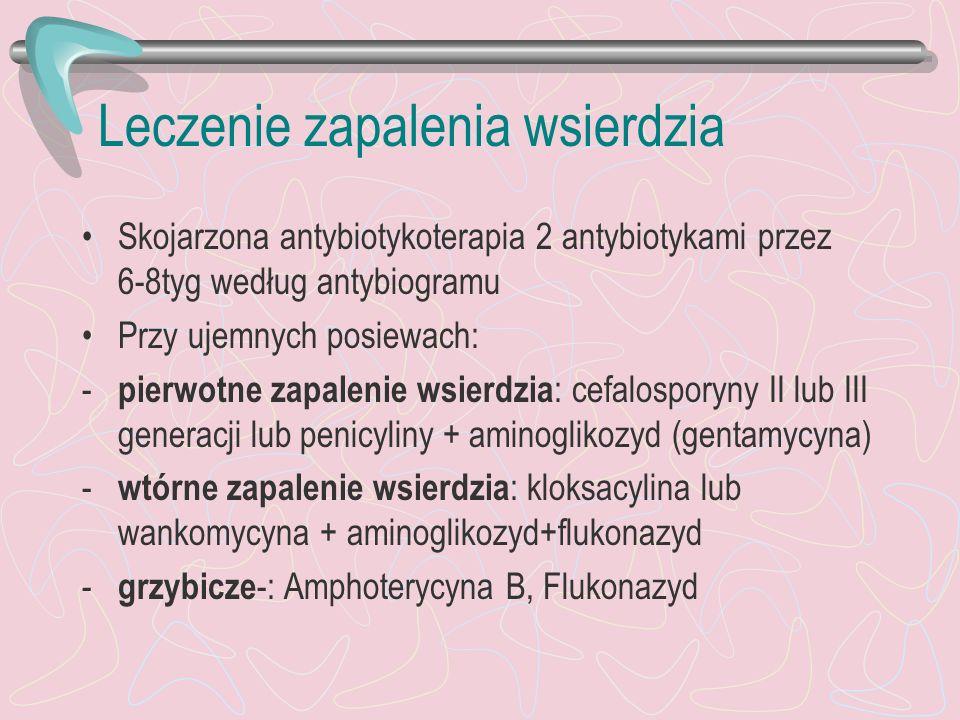 Leczenie zapalenia wsierdzia Skojarzona antybiotykoterapia 2 antybiotykami przez 6-8tyg według antybiogramu Przy ujemnych posiewach: - pierwotne zapal