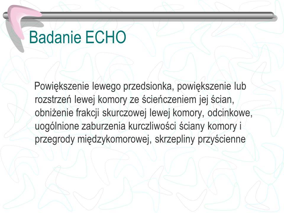 Badanie ECHO Powiększenie lewego przedsionka, powiększenie lub rozstrzeń lewej komory ze ścieńczeniem jej ścian, obniżenie frakcji skurczowej lewej ko