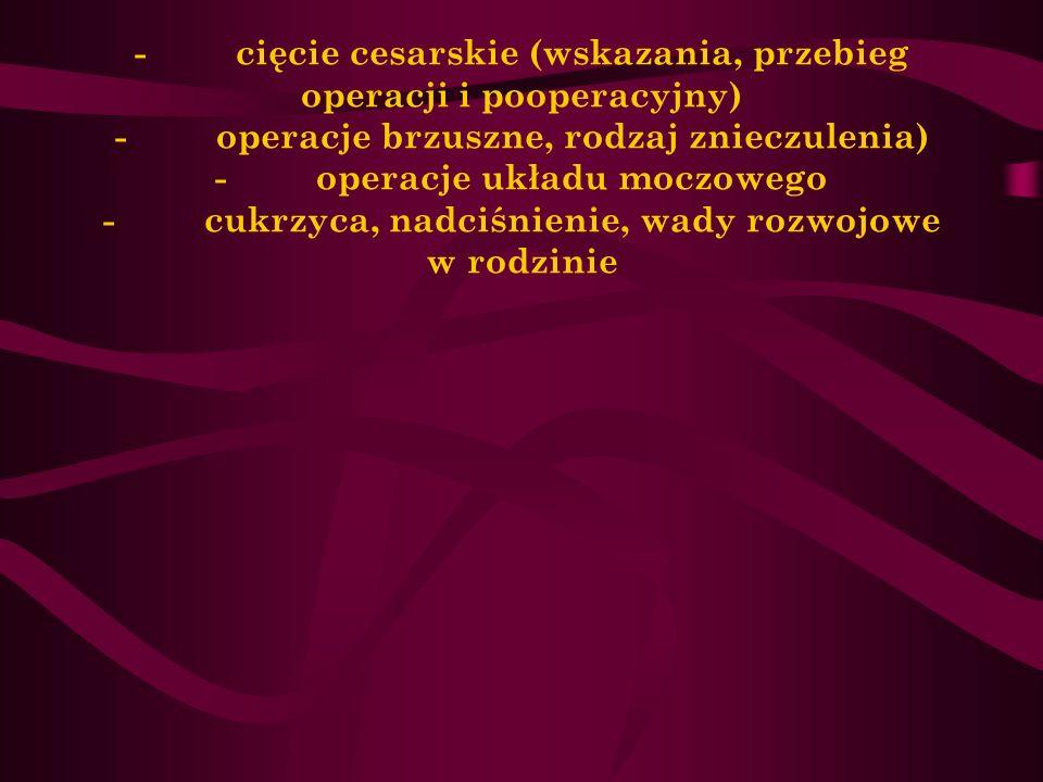 Dane o przebytych operacjach i chorobach - cięcie cesarskie (wskazania, przebieg operacji i pooperacyjny) - operacje brzuszne, rodzaj znieczulenia) -