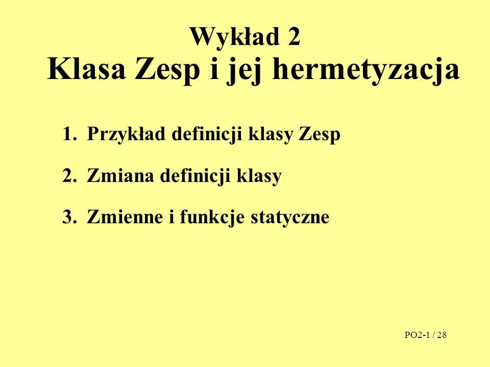 Wykład 2 Klasa Zesp i jej hermetyzacja 1.Przykład definicji klasy Zesp 2.Zmiana definicji klasy 3.Zmienne i funkcje statyczne PO2-1 / 28