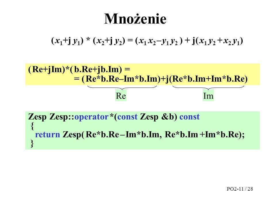 Zesp Zesp::operator *(const Zesp &b) const { return Zesp( Re*b.Re – Im*b.Im, Re*b.Im +Im*b.Re); } Mnożenie ( Re+jIm)*( b.Re+jb.Im) = = ( Re*b.Re–Im*b.Im)+j(Re*b.Im+Im*b.Re) ReIm ( x 1 +j y 1 ) * ( x 2 +j y 2 ) = ( x 1 x 2 – y 1 y 2 ) + j( x 1 y 2 + x 2 y 1 ) PO2-11 / 28