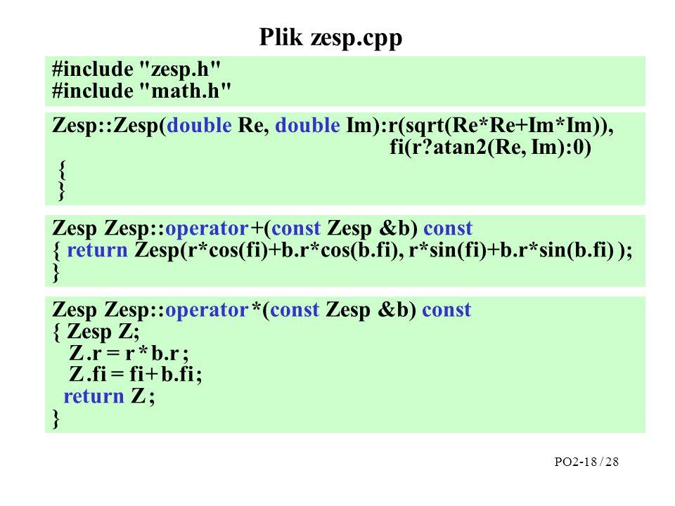 Plik zesp.cpp #include zesp.h #include math.h Zesp Zesp::operator +(const Zesp &b) const { return Zesp(r*cos(fi)+b.r*cos(b.fi), r*sin(fi)+b.r*sin(b.fi) ); } Zesp::Zesp(double Re, double Im):r(sqrt(Re*Re+Im*Im)), fi(r atan2(Re, Im):0) { } Zesp Zesp::operator *(const Zesp &b) const { Zesp Z; Z.r = r * b.r ; Z.fi = fi + b.fi ; return Z ; } PO2-18 / 28