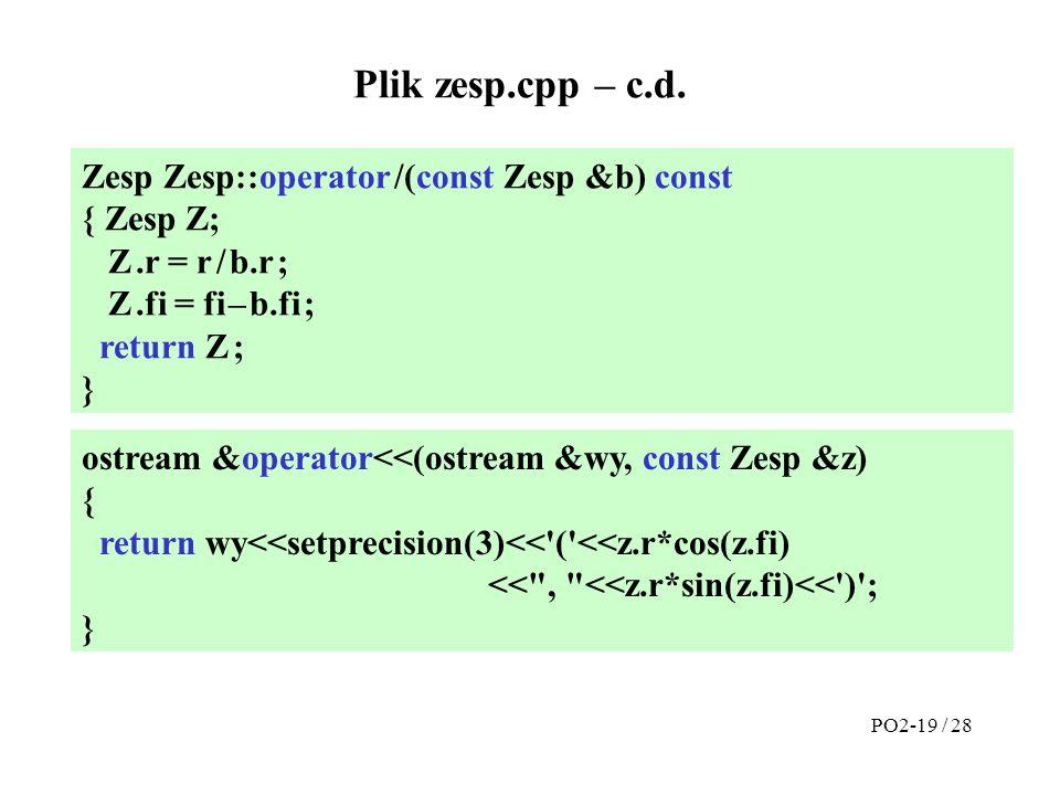 Plik zesp.cpp – c.d. Zesp Zesp::operator /(const Zesp &b) const { Zesp Z; Z.r = r / b.r ; Z.fi = fi – b.fi ; return Z ; } ostream &operator<<(ostream