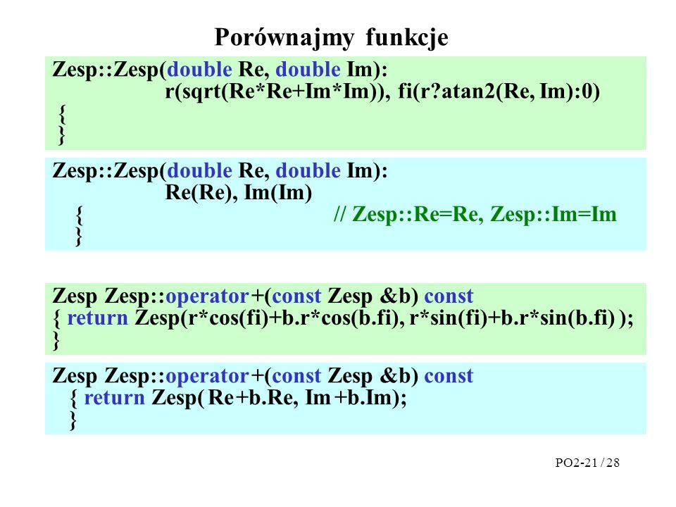 Porównajmy funkcje Zesp::Zesp(double Re, double Im): r(sqrt(Re*Re+Im*Im)), fi(r atan2(Re, Im):0) { } PO2-21 / 28 Zesp::Zesp(double Re, double Im): Re(Re), Im(Im) { // Zesp::Re=Re, Zesp::Im=Im } Zesp Zesp::operator +(const Zesp &b) const { return Zesp(r*cos(fi)+b.r*cos(b.fi), r*sin(fi)+b.r*sin(b.fi) ); } Zesp Zesp::operator +(const Zesp &b) const { return Zesp( Re +b.Re, Im +b.Im); }