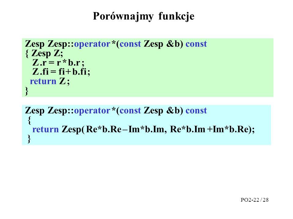 Porównajmy funkcje PO2-22 / 28 Zesp Zesp::operator *(const Zesp &b) const { return Zesp( Re*b.Re – Im*b.Im, Re*b.Im +Im*b.Re); } Zesp Zesp::operator *(const Zesp &b) const { Zesp Z; Z.r = r * b.r ; Z.fi = fi + b.fi ; return Z ; }
