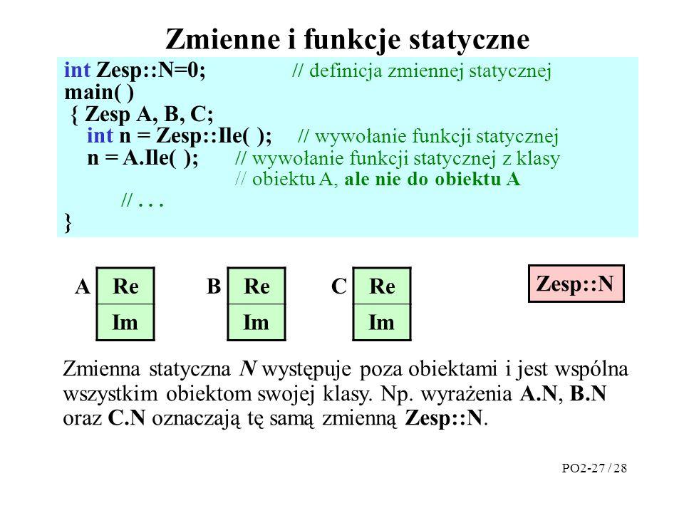 Zmienne i funkcje statyczne int Zesp::N=0; // definicja zmiennej statycznej main( ) { Zesp A, B, C; int n = Zesp::Ile( ); // wywołanie funkcji statycz