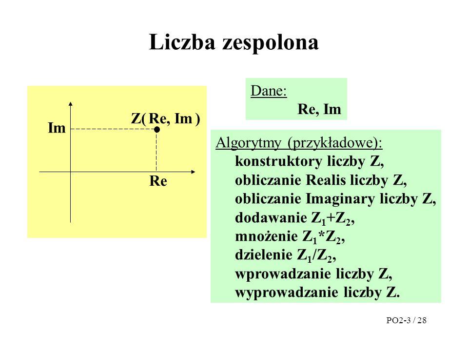 Plik prog.cpp #include zesp.h #include zesp.cpp main( ) {Zesp A(1.23, 3.14), B(10, 20), C; C=A+B;// C=A.operator+(B); cout << C; // operator<<(cout, C); cout << endl; cerr << Podaj kolejno A i B ; cin >> A; // operator>>(cin, A); cin >> B; // operator>>(cin, B); C=A*B;// C=A.operator*(B); cout << A*B= << C << endl; cout << A/B= << (A/B) << endl; return(0); } PO2-24 / 28 Dzięki hermetyzacji klasy plik ten pozostał bez zmian.