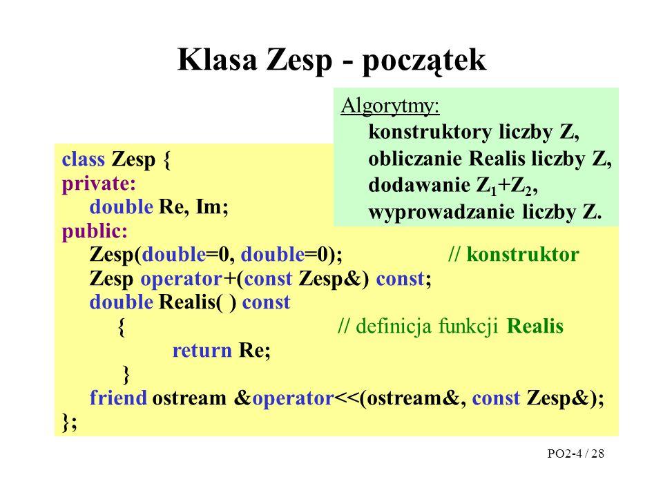 class Zesp { private: double Re, Im; public: Zesp(double=0, double=0);// konstruktor Zesp operator +(const Zesp&) const; double Realis( ) const {// definicja funkcji Realis return Re; } friend ostream &operator<<(ostream&, const Zesp&); }; Klasa Zesp - początek Algorytmy: konstruktory liczby Z, obliczanie Realis liczby Z, dodawanie Z 1 +Z 2, wyprowadzanie liczby Z.