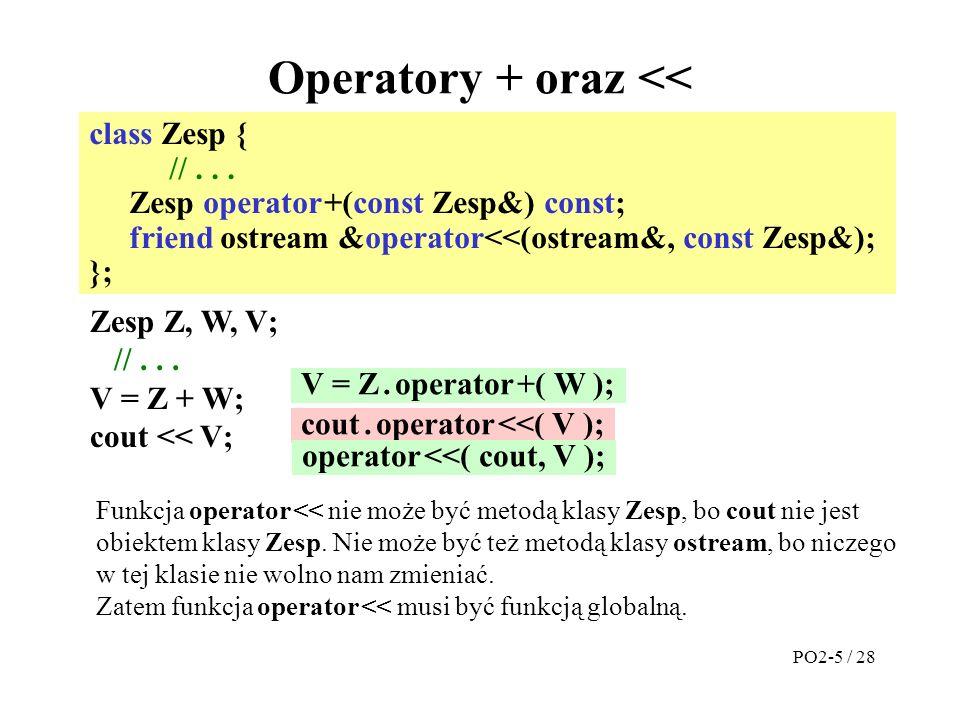 #ifndef _INC_ZespClass // Aby zapobiec wielokrotnemu #define _INC_ZespClass // włączaniu treści tego pliku // podczas kompilacji #include class Zesp { private: double Re, Im; public: Zesp(double=0, double=0);// konstruktor Zesp operator +(const Zesp&) const; double Realis( ) const { return Re; } friend ostream &operator<<(ostream&, const Zesp&); }; #endif // koniec #ifndef _INC_ZespClass Plik zesp.h PO2-6 / 28