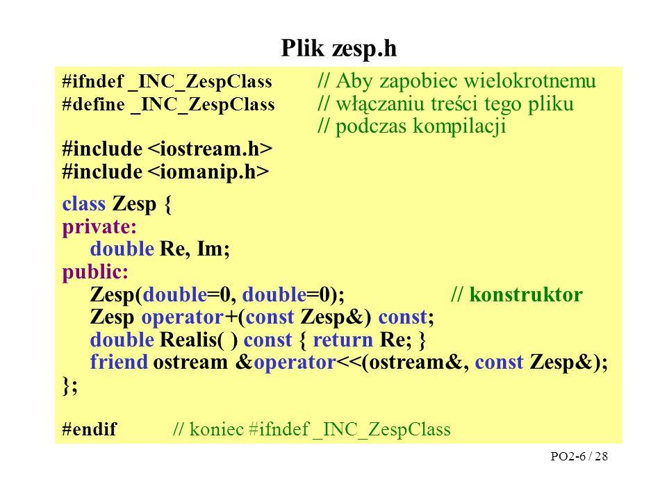 #ifndef _INC_ZespClass #define _INC_ZespClass #include class Zesp { private: double r, fi; public: Zesp(double=0, double=0); Zesp operator +(const Zesp&) const; Zesp operator *(const Zesp&) const; Zesp operator /(const Zesp&) const; double Realis( ) const { return r*cos( fi ); } double Imaginary( ) const { return r*sin( fi ); } friend ostream &operator <<(ostream&, const Zesp&); friend istream &operator >>(istream&, Zesp&); }; #endif // koniec #ifndef _INC_ZespClass Plik zesp.h PO2-17 / 28