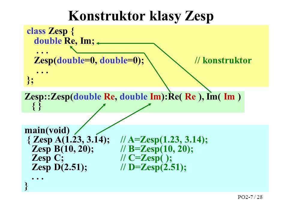 Zesp::Zesp(double Re, double Im):Re( Re ), Im( Im ) { } Konstruktor klasy Zesp main(void) { Zesp A(1.23, 3.14);// A=Zesp(1.23, 3.14); Zesp B(10, 20); // B=Zesp(10, 20); Zesp C; // C=Zesp( ); Zesp D(2.51); // D=Zesp(2.51);...