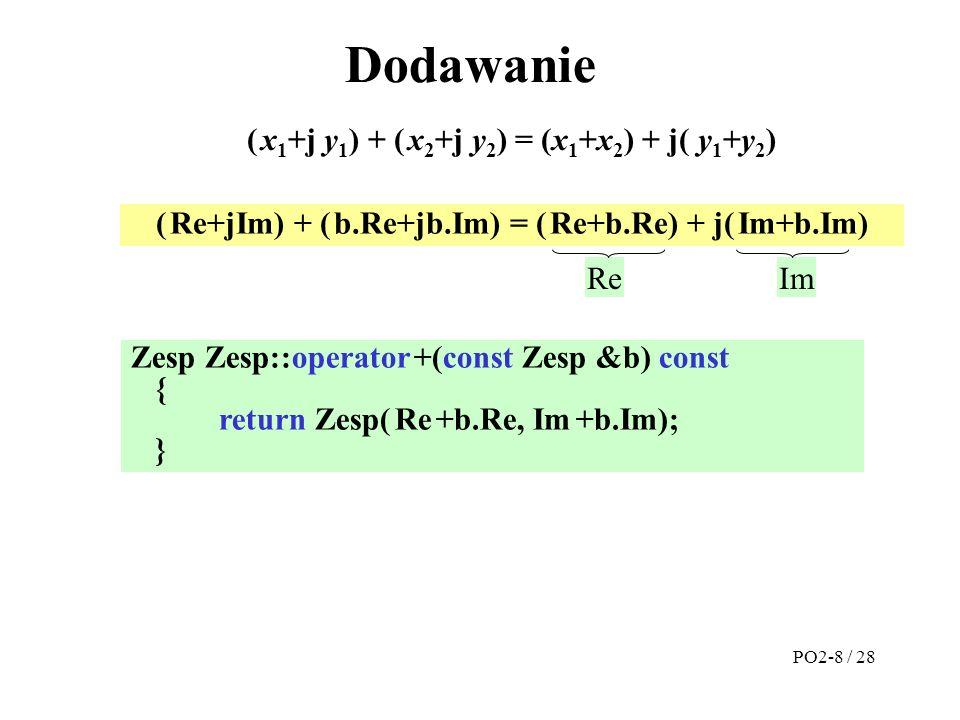 #include zesp.h Zesp::Zesp(double Re, double Im):Re(Re), Im(Im) { } Zesp Zesp ::operator+(const Zesp &b) const { return Zesp(Re+b.Re, Im+b.Im); } ostream &operator<<(ostream &wy, const Zesp &z) {return wy<<setprecision(3)<< ( <<z.Re<< , <<z.Im<< ) ; } Plik zesp.cpp Plik prog.cpp #include zesp.h Zesp::Zesp(double Re, double Im):Re(Re), Im(Im) { // Zesp::Re=Re, Zesp::Im=Im } Zesp Zesp::operator +(const Zesp &b) const { return Zesp( Re +b.Re, Im +b.Im); } ostream &operator<<(ostream &wy, const Zesp &z) {return wy<<setprecision(3)<< ( <<z.Re<< , <<z.Im<< ) ; } #include zesp.h main( ) {Zesp A(1.23, 3.14), B(10, 20), C; C=A+B;// C=A.operator+(B); cout << C; // operator<<(cout, C); return(0); } PO2-9 / 28