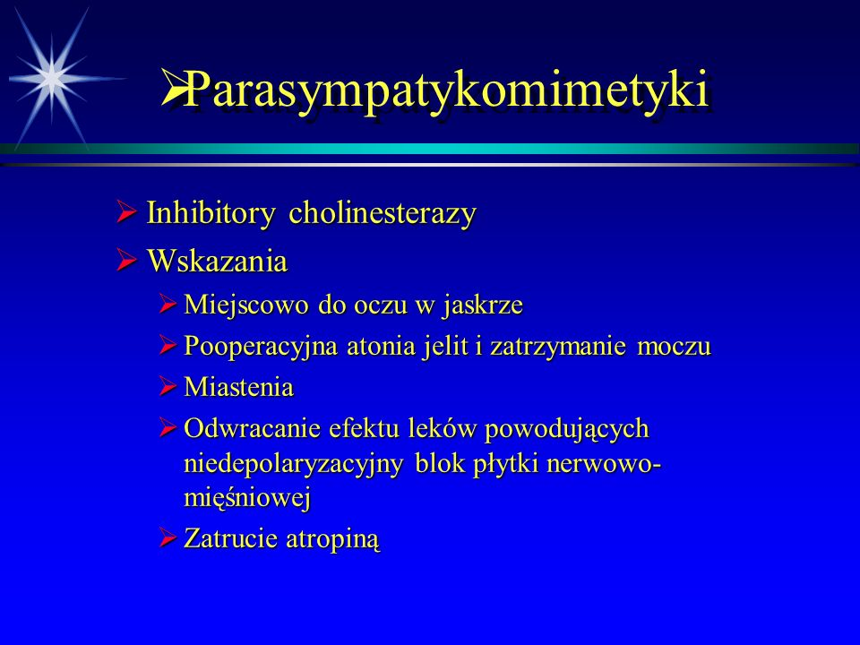  Parasympatykomimetyki  Inhibitory cholinesterazy  Mechanizm działania  Hamują metabolizm ACh w synapsie poprzez hamowanie działania AChE
