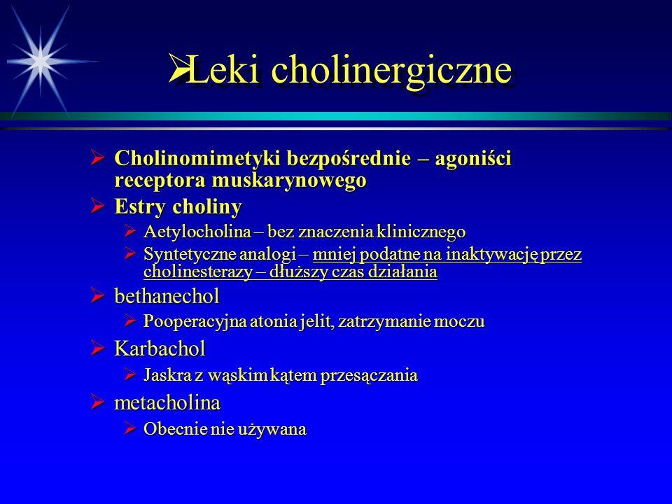  Leki cholinergiczne  Cholinomimetyki bezpośrednie – agoniści receptora muskarynowego  Estry choliny  Aetylocholina – bez znaczenia klinicznego  Syntetyczne analogi – mniej podatne na inaktywację przez cholinesterazy – dłuższy czas działania  bethanechol  Pooperacyjna atonia jelit, zatrzymanie moczu  Karbachol  Jaskra z wąskim kątem przesączania  metacholina  Obecnie nie używana