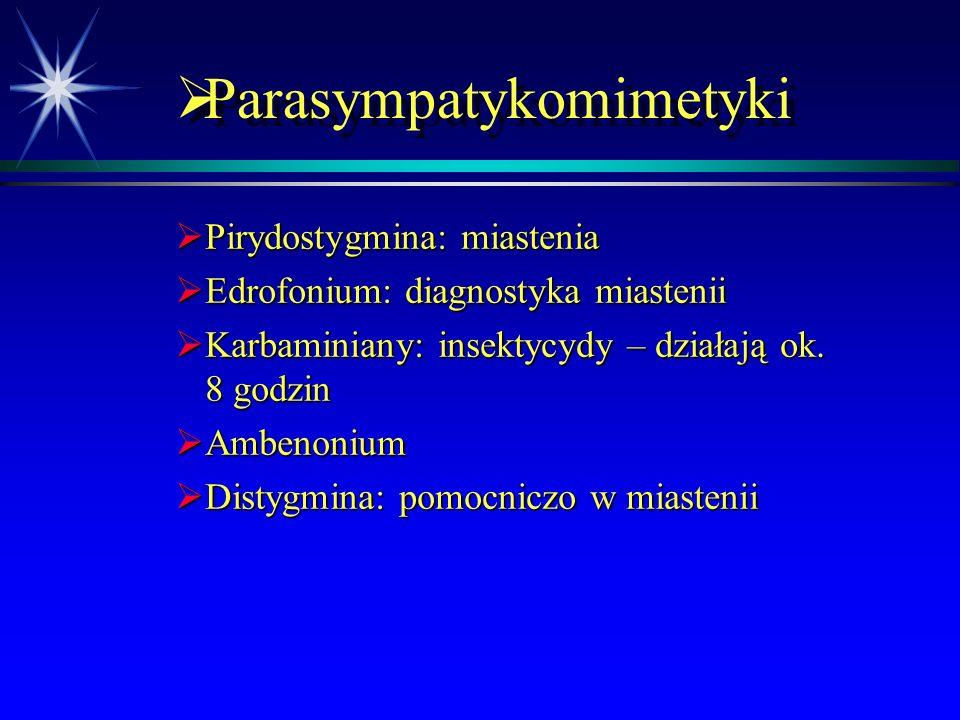  Parasympatykomimetyki  Leczenie – specyficzne wobec zatrucia estrami kwasu fosforowego  Znajomość objawów jest kluczowa dla szybkiego rozpoznania i leczenia  Usunąć chorego z miejsca ekspozycji  atropina, 2-4 mg IV – powtarzać co 5-10 minut do czasu wystąpienia objawów atropinizacji  2-PAM (pirydyno-2-aldoksym chlorek metylu; pralidoksym, obidoksym), 1 g powoli IV do 10 doby od zatrucia  reaktywacja enzymu  Dekontaminacja  Ew.