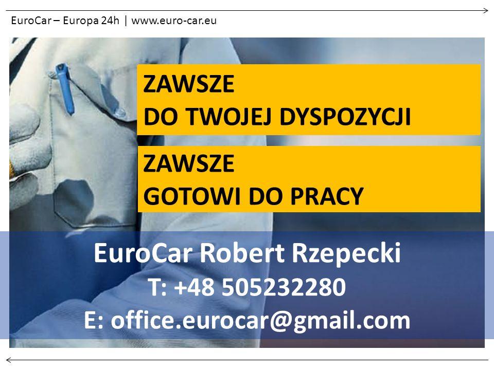 EuroCar – Europa 24h | www.euro-car.eu EuroCar Robert Rzepecki T: +48 505232280 E: office.eurocar@gmail.com ZAWSZE GOTOWI DO PRACY ZAWSZE DO TWOJEJ DYSPOZYCJI
