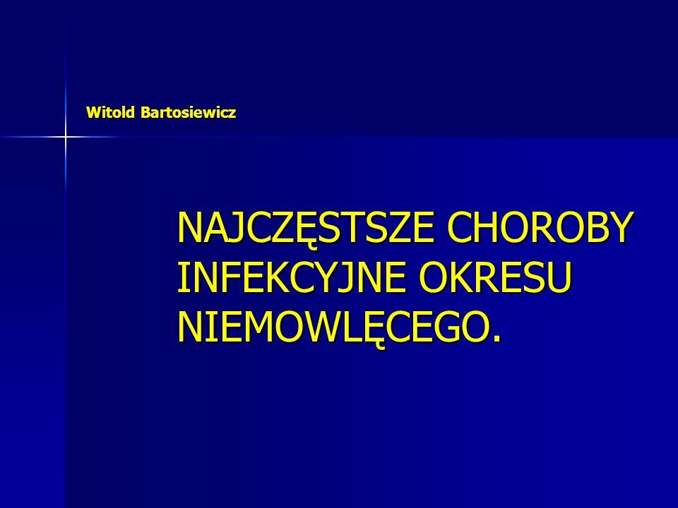 Witold Bartosiewicz NAJCZĘSTSZE CHOROBY INFEKCYJNE OKRESU NIEMOWLĘCEGO.