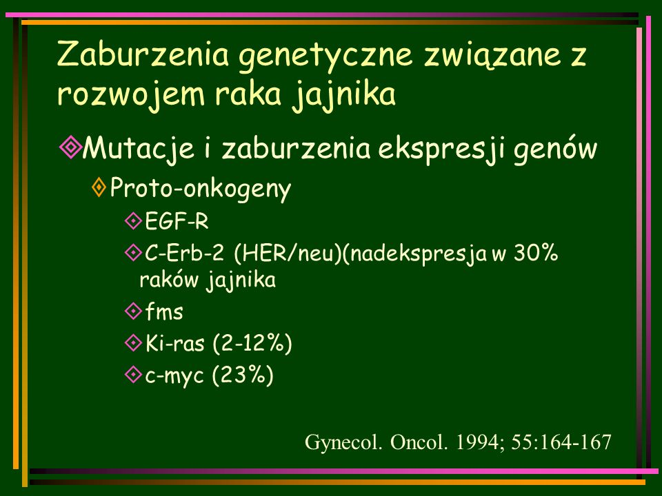 Zaburzenia genetyczne związane z rozwojem raka jajnika  Mutacje i zaburzenia ekspresji genów  Proto-onkogeny  EGF-R  C-Erb-2 (HER/neu)(nadekspresja w 30% raków jajnika  fms  Ki-ras (2-12%)  c-myc (23%) Gynecol.