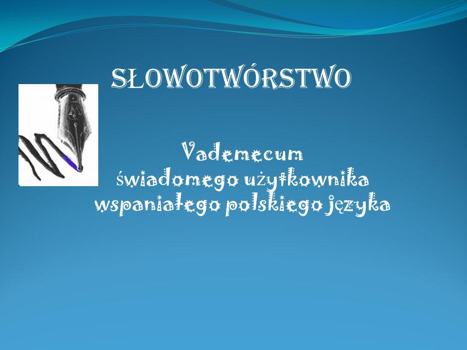 Vademecum ś wiadomego u ż ytkownika wspaniałego polskiego j ę zyka S Ł OWOTWÓRSTWO